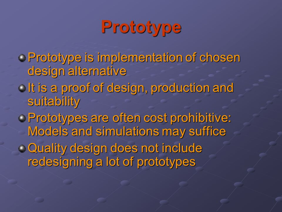 Prototype Prototype is implementation of chosen design alternative It is a proof of design, production and suitability Prototypes are often cost prohi