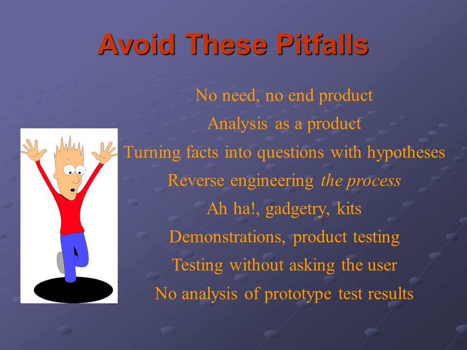 Avoid These Pitfalls No need, no end product Analysis as a product Turning facts into questions with hypotheses Reverse engineering the process Ah ha!