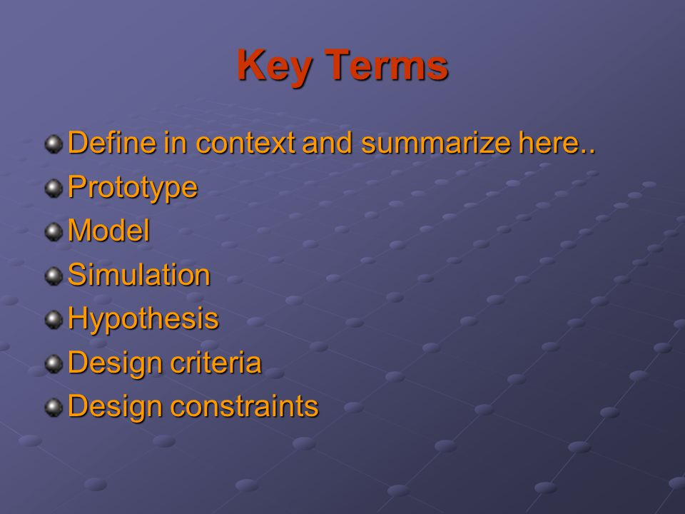 Key Terms Define in context and summarize here.. PrototypeModelSimulationHypothesis Design criteria Design constraints