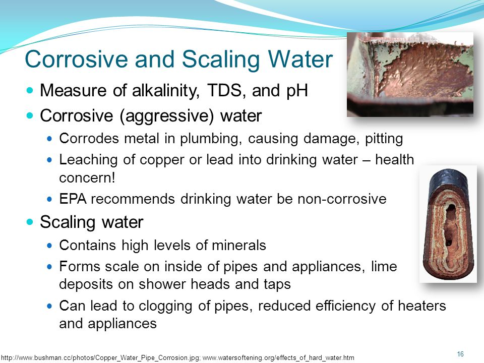 Corrosive and Scaling Water Measure of alkalinity, TDS, and pH Corrosive (aggressive) water Corrodes metal in plumbing, causing damage, pitting Leaching of copper or lead into drinking water – health concern.
