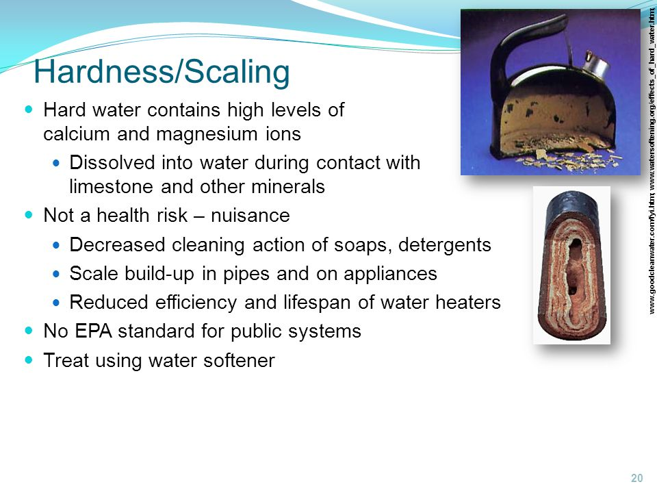 Hardness/Scaling www.goodcleanwater.com/fyi.htm; www.watersoftening.org/effects_of_hard_water.htm; 20 Hard water contains high levels of calcium and magnesium ions Dissolved into water during contact with limestone and other minerals Not a health risk – nuisance Decreased cleaning action of soaps, detergents Scale build-up in pipes and on appliances Reduced efficiency and lifespan of water heaters No EPA standard for public systems Treat using water softener