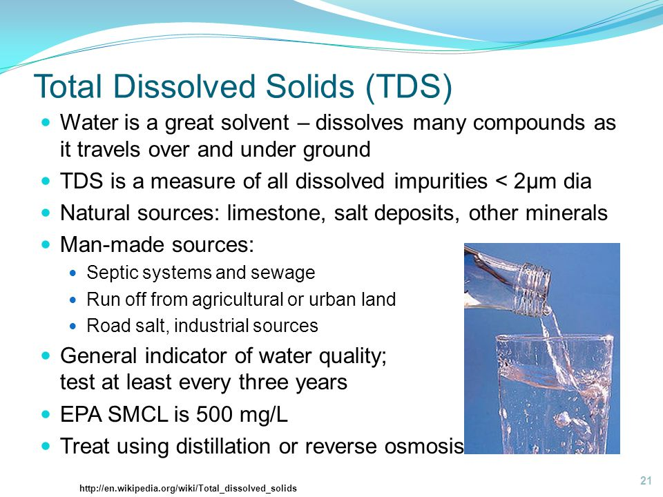 Total Dissolved Solids (TDS) Water is a great solvent – dissolves many compounds as it travels over and under ground TDS is a measure of all dissolved impurities < 2µm dia Natural sources: limestone, salt deposits, other minerals Man-made sources: Septic systems and sewage Run off from agricultural or urban land Road salt, industrial sources General indicator of water quality; test at least every three years EPA SMCL is 500 mg/L Treat using distillation or reverse osmosis 21 http://en.wikipedia.org/wiki/Total_dissolved_solids