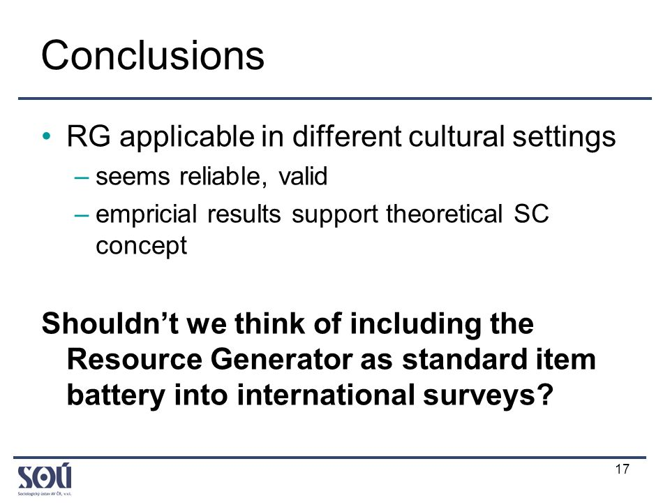 17 Conclusions RG applicable in different cultural settings –seems reliable, valid –empricial results support theoretical SC concept Shouldn't we think of including the Resource Generator as standard item battery into international surveys