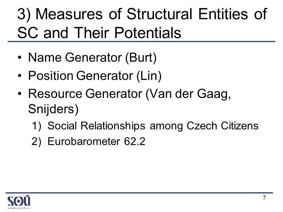 7 3) Measures of Structural Entities of SC and Their Potentials Name Generator (Burt) Position Generator (Lin) Resource Generator (Van der Gaag, Snijders) 1)Social Relationships among Czech Citizens 2)Eurobarometer 62.2