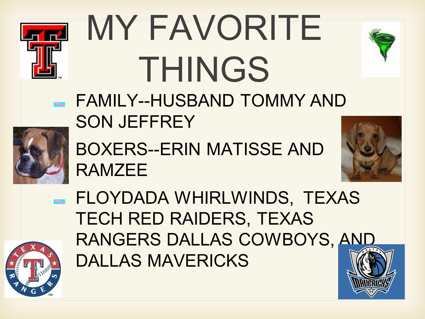 MY FAVORITE THINGS FAMILY--HUSBAND TOMMY AND SON JEFFREY BOXERS--ERIN MATISSE AND RAMZEE FLOYDADA WHIRLWINDS, TEXAS TECH RED RAIDERS, TEXAS RANGERS DALLAS COWBOYS, AND DALLAS MAVERICKS