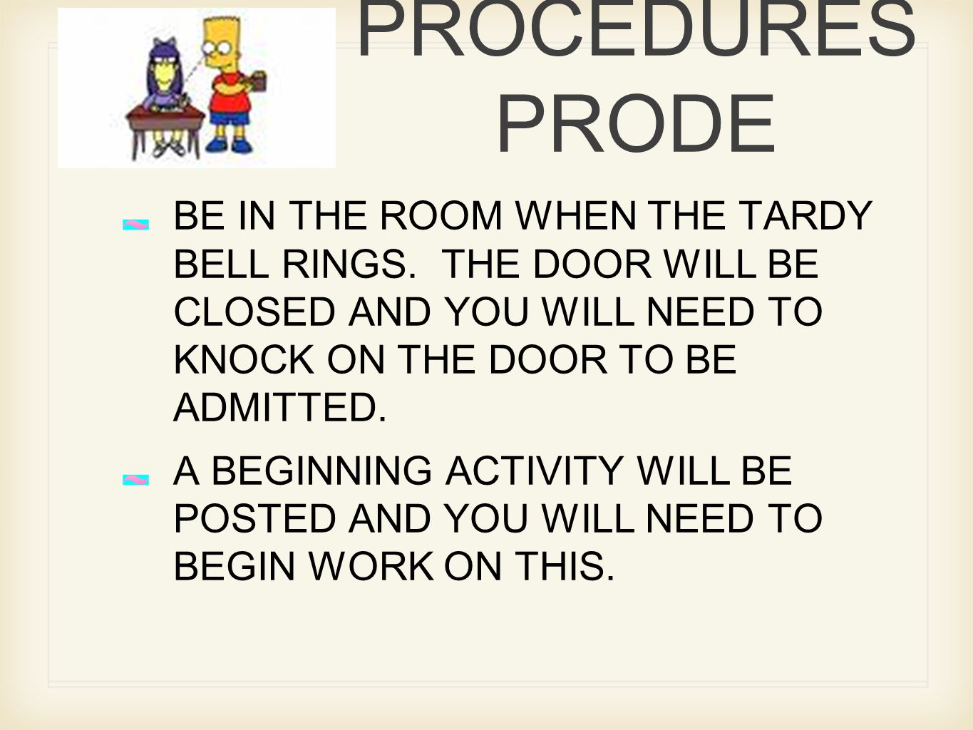 RULES AND PROCEDURES PRODE BE IN THE ROOM WHEN THE TARDY BELL RINGS. THE DOOR WILL BE CLOSED AND YOU WILL NEED TO KNOCK ON THE DOOR TO BE ADMITTED. A