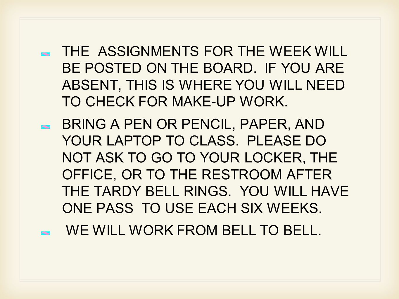 THE ASSIGNMENTS FOR THE WEEK WILL BE POSTED ON THE BOARD.