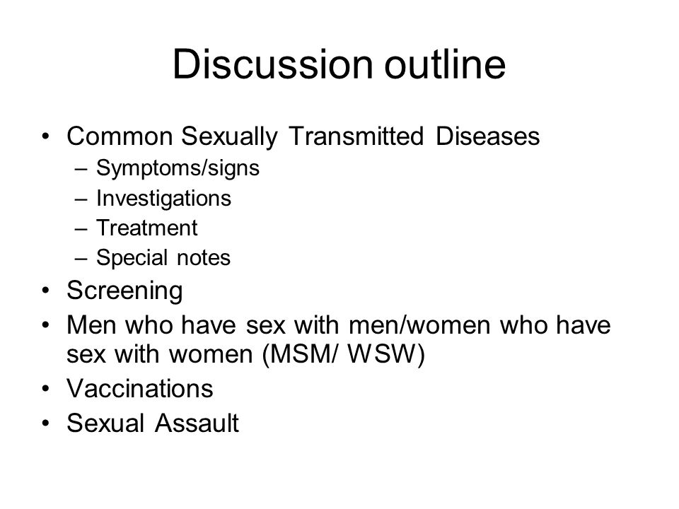 Discussion outline Common Sexually Transmitted Diseases –Symptoms/signs –Investigations –Treatment –Special notes Screening Men who have sex with men/women who have sex with women (MSM/ WSW) Vaccinations Sexual Assault