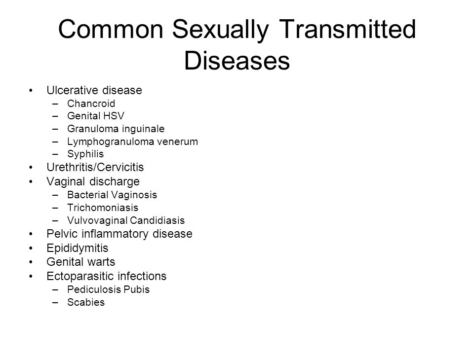 Common Sexually Transmitted Diseases Ulcerative disease –Chancroid –Genital HSV –Granuloma inguinale –Lymphogranuloma venerum –Syphilis Urethritis/Cervicitis Vaginal discharge –Bacterial Vaginosis –Trichomoniasis –Vulvovaginal Candidiasis Pelvic inflammatory disease Epididymitis Genital warts Ectoparasitic infections –Pediculosis Pubis –Scabies