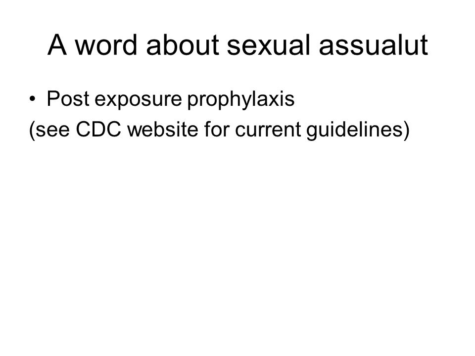 A word about sexual assualut Post exposure prophylaxis (see CDC website for current guidelines)