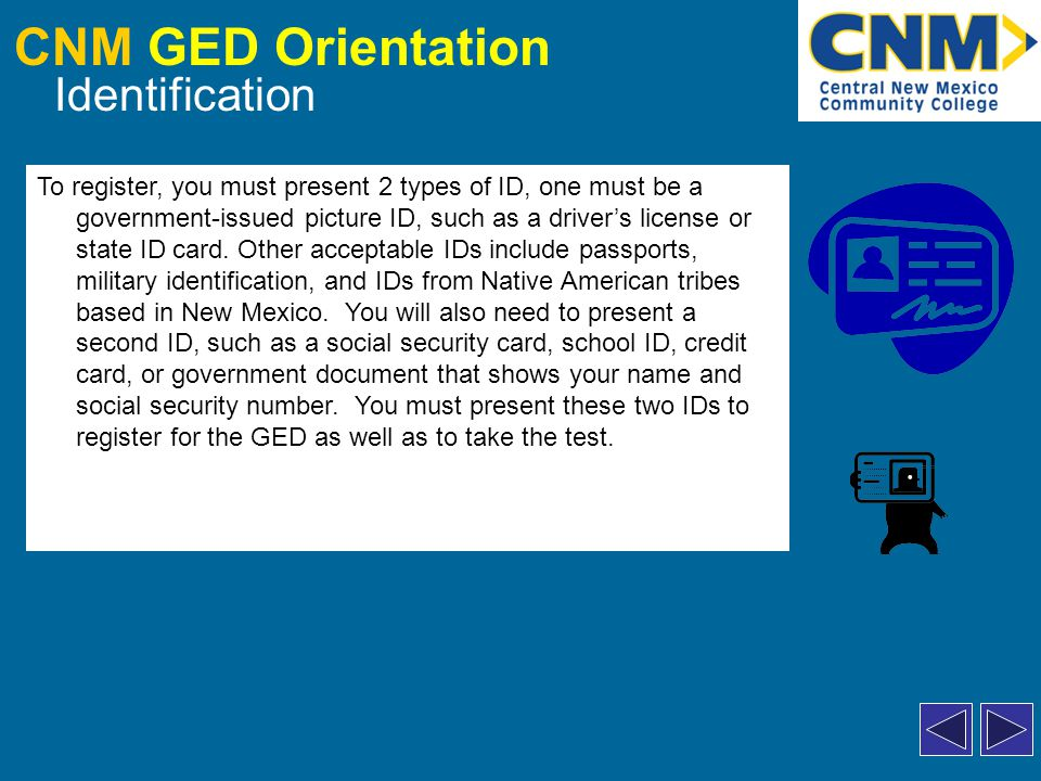 CNM GED Orientation Identification To register, you must present 2 types of ID, one must be a government-issued picture ID, such as a driver's license or state ID card.