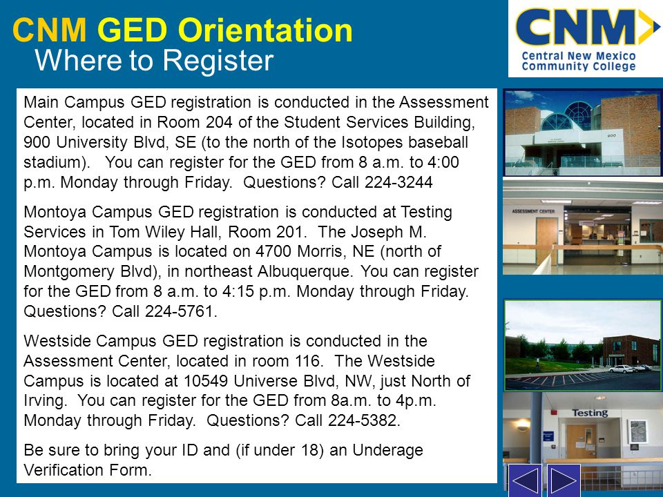 CNM GED Orientation Registration – Processing You will be asked to complete the following steps: If you are under 18, bring an Underage Verification Form (UVF) and give it to the receptionist.