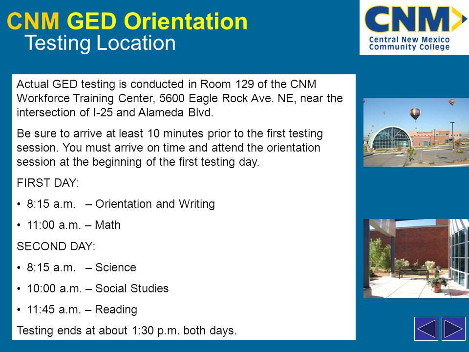 CNM GED Orientation Testing Location Actual GED testing is conducted in Room 129 of the CNM Workforce Training Center, 5600 Eagle Rock Ave.