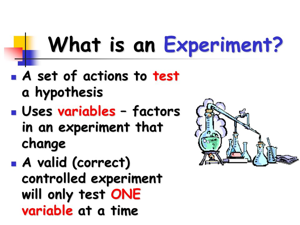 What is an Experiment? A set of actions to test a hypothesis A set of actions to test a hypothesis Uses variables – factors in an experiment that chan