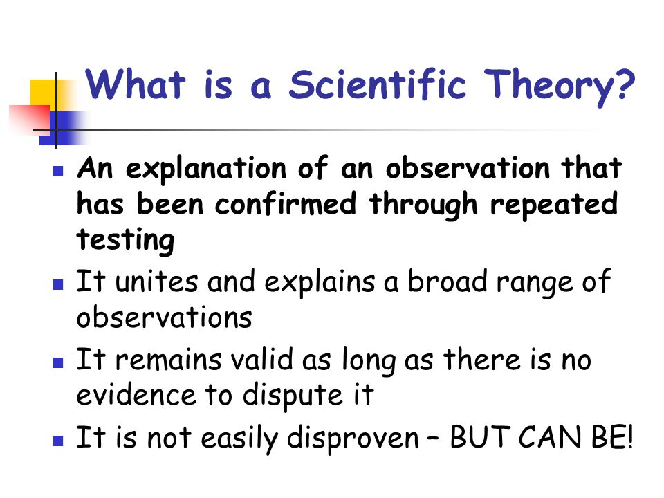 What is a Scientific Theory? An explanation of an observation that has been confirmed through repeated testing It unites and explains a broad range of