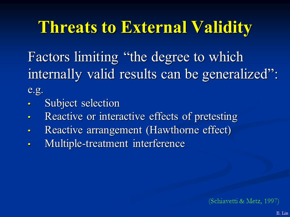 Threats to External Validity Factors limiting the degree to which internally valid results can be generalized : e.g.