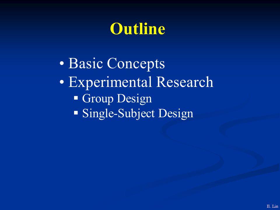 Outline Basic Concepts Experimental Research  Group Design  Single-Subject Design E. Lin