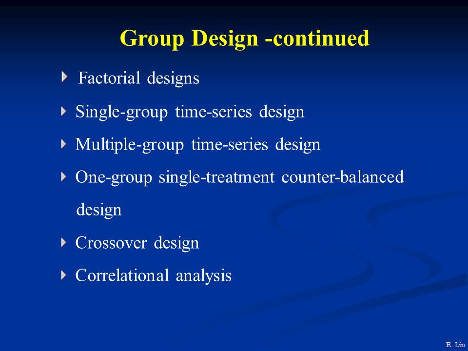 Group Design -continued Factorial designs Single-group time-series design Multiple-group time-series design One-group single-treatment counter-balanced design Crossover design Correlational analysis E.
