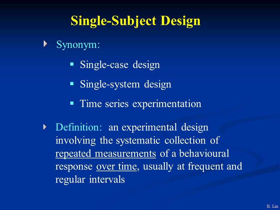Single-Subject Design Synonym:  Single-case design  Single-system design  Time series experimentation Definition: an experimental design involving the systematic collection of repeated measurements of a behavioural response over time, usually at frequent and regular intervals E.