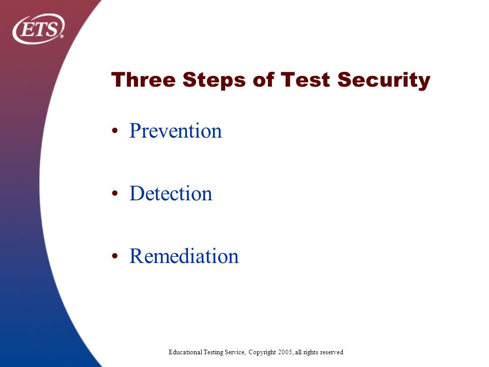Educational Testing Service, Copyright 2005, all rights reserved Three Steps of Test Security Prevention Detection Remediation