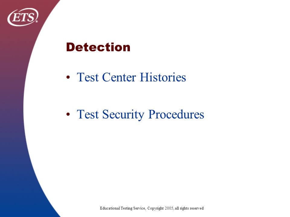 Educational Testing Service, Copyright 2005, all rights reserved Detection Test Center Histories Test Security Procedures