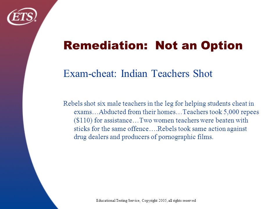 Educational Testing Service, Copyright 2005, all rights reserved Remediation: Not an Option Exam-cheat: Indian Teachers Shot Rebels shot six male teachers in the leg for helping students cheat in exams…Abducted from their homes…Teachers took 5,000 repees ($110) for assistance…Two women teachers were beaten with sticks for the same offence….Rebels took same action against drug dealers and producers of pornographic films.