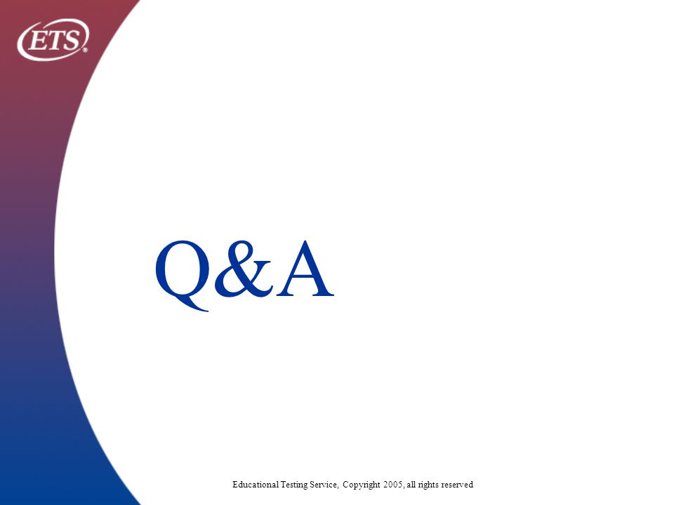 Educational Testing Service, Copyright 2005, all rights reserved Q&A