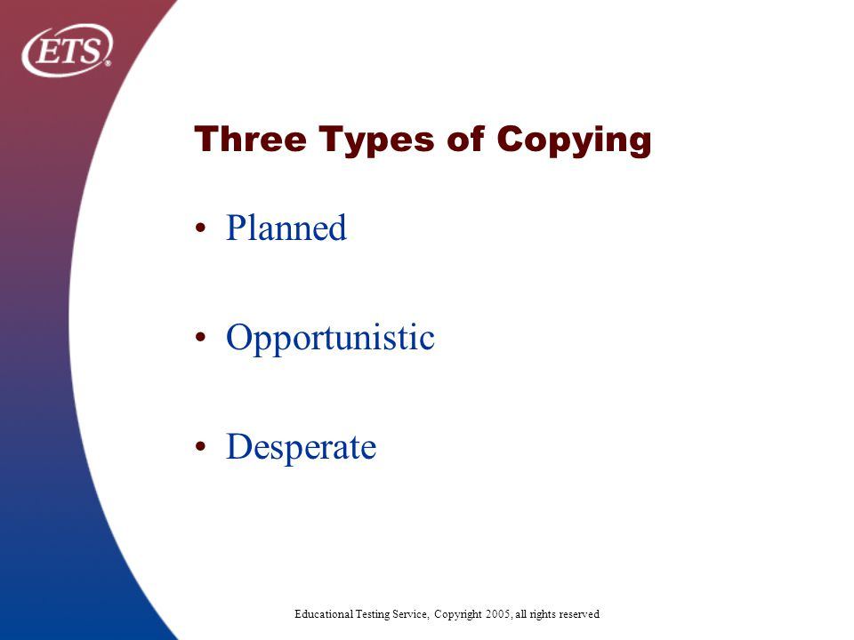 Educational Testing Service, Copyright 2005, all rights reserved Three Types of Copying Planned Opportunistic Desperate
