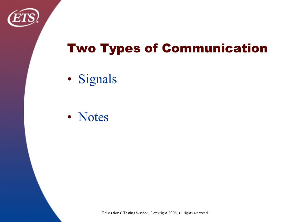 Educational Testing Service, Copyright 2005, all rights reserved Two Types of Communication Signals Notes