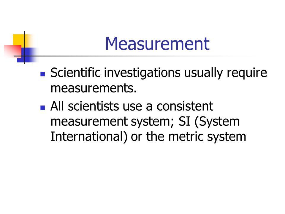 Measurement Scientific investigations usually require measurements.
