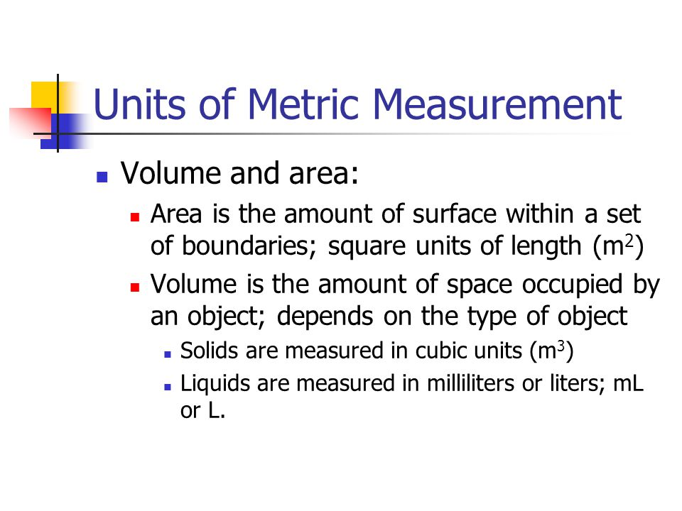 Units of Metric Measurement Volume and area: Area is the amount of surface within a set of boundaries; square units of length (m 2 ) Volume is the amount of space occupied by an object; depends on the type of object Solids are measured in cubic units (m 3 ) Liquids are measured in milliliters or liters; mL or L.