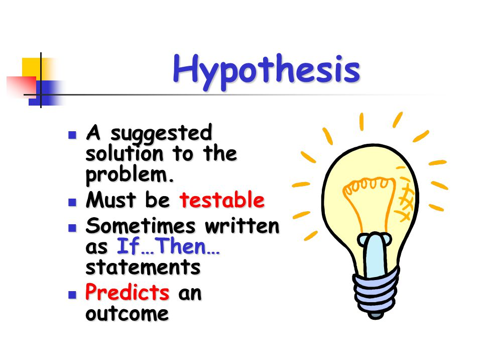 Hypothesis A suggested solution to the problem. A suggested solution to the problem. Must be testable Must be testable Sometimes written as If…Then… s