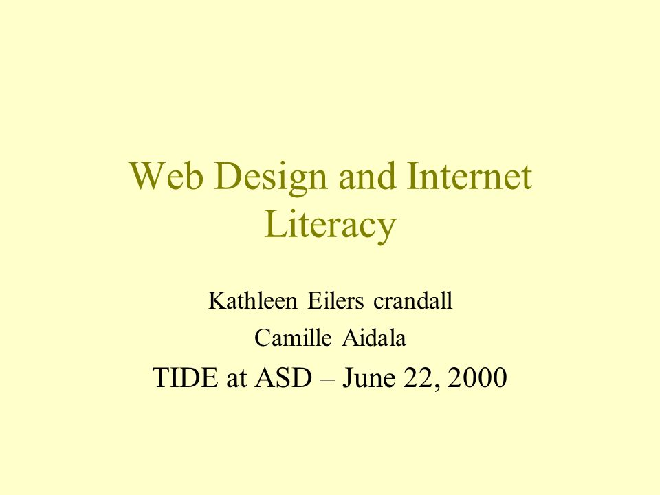 Web Design and Internet Literacy Kathleen Eilers crandall Camille Aidala TIDE at ASD – June 22, 2000