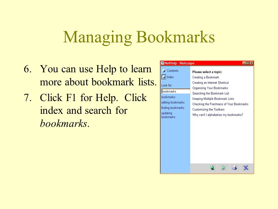 Managing Bookmarks 6.You can use Help to learn more about bookmark lists. 7.Click F1 for Help. Click index and search for bookmarks.