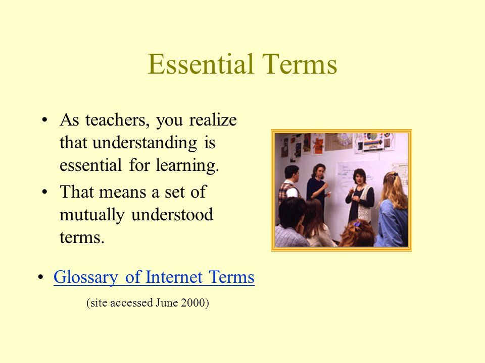 Essential Terms As teachers, you realize that understanding is essential for learning. That means a set of mutually understood terms. Glossary of Inte