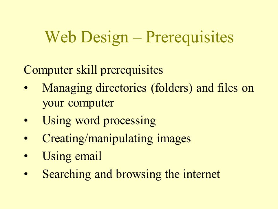 Web Design – Prerequisites Computer skill prerequisites Managing directories (folders) and files on your computer Using word processing Creating/manip