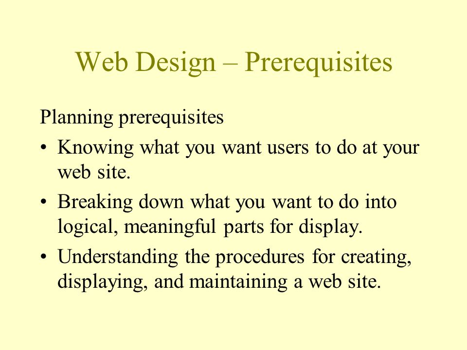 Web Design – Prerequisites Planning prerequisites Knowing what you want users to do at your web site. Breaking down what you want to do into logical,