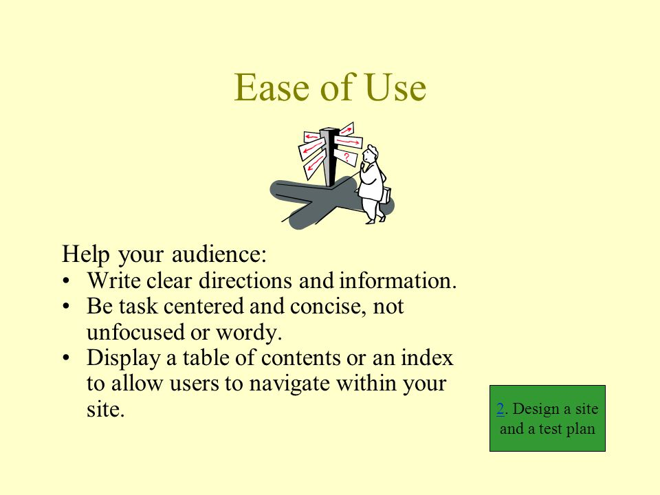 Ease of Use Help your audience: Write clear directions and information. Be task centered and concise, not unfocused or wordy. Display a table of conte