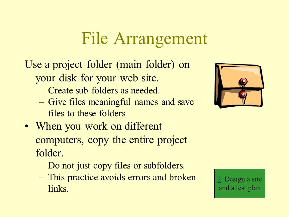 File Arrangement Use a project folder (main folder) on your disk for your web site. –Create sub folders as needed. –Give files meaningful names and sa