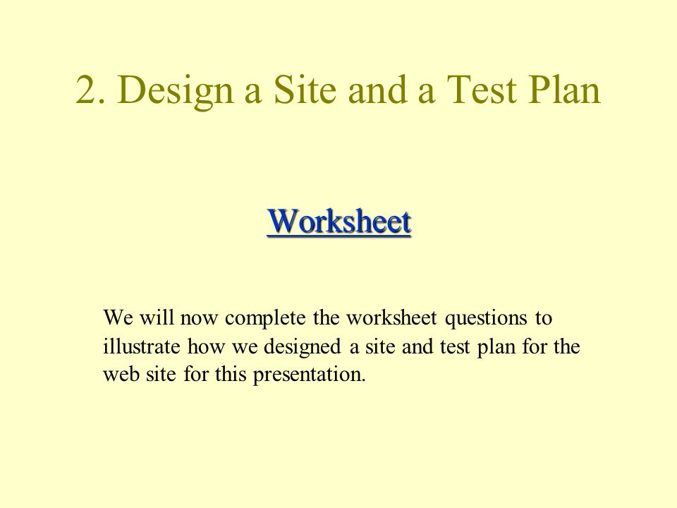 2. Design a Site and a Test Plan Worksheet We will now complete the worksheet questions to illustrate how we designed a site and test plan for the web