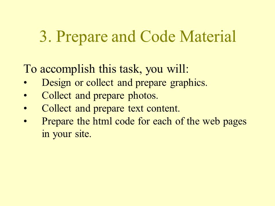 3. Prepare and Code Material To accomplish this task, you will: Design or collect and prepare graphics. Collect and prepare photos. Collect and prepar
