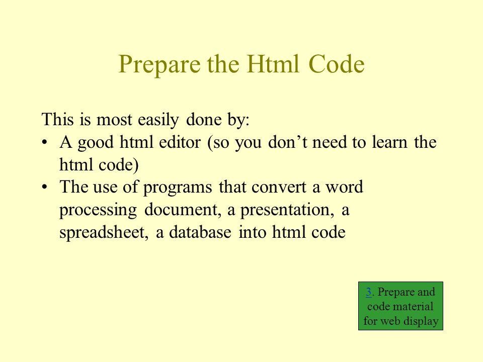 Prepare the Html Code This is most easily done by: A good html editor (so you don't need to learn the html code) The use of programs that convert a word processing document, a presentation, a spreadsheet, a database into html code 33.
