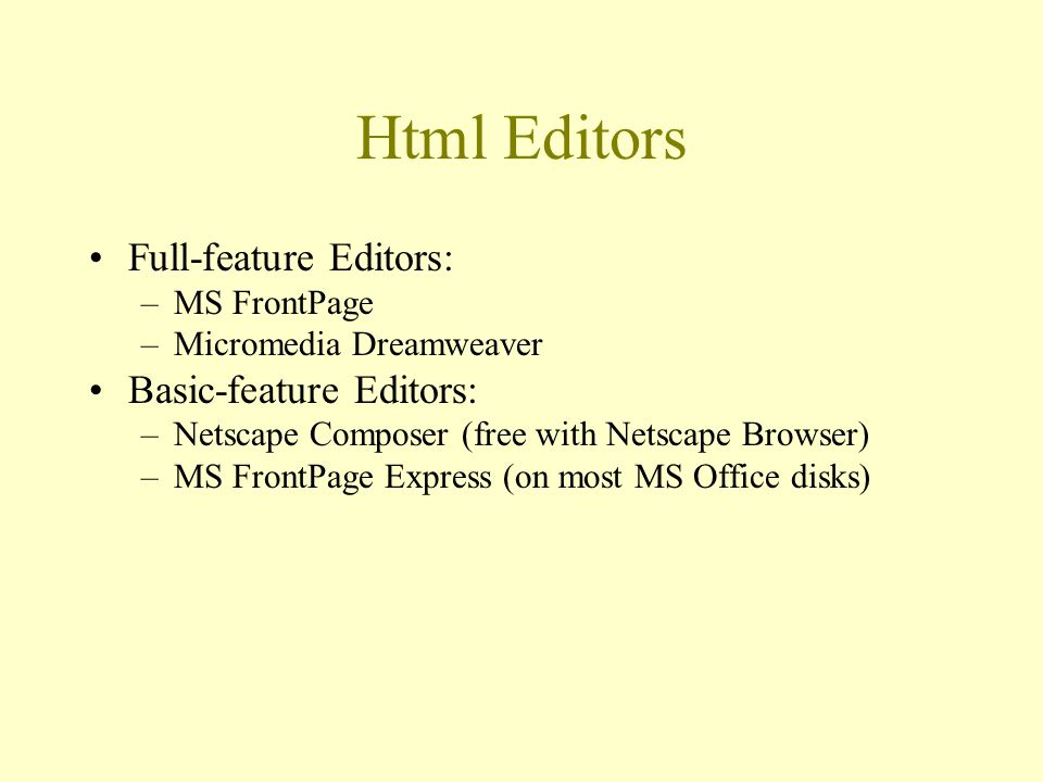 Html Editors Full-feature Editors: –MS FrontPage –Micromedia Dreamweaver Basic-feature Editors: –Netscape Composer (free with Netscape Browser) –MS FrontPage Express (on most MS Office disks)