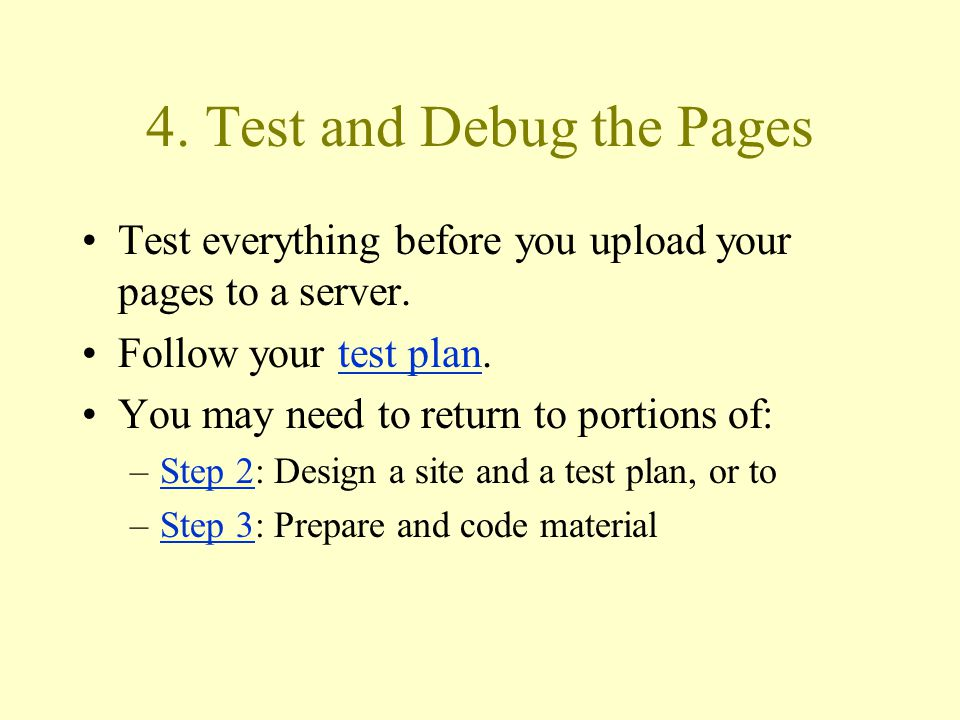 4. Test and Debug the Pages Test everything before you upload your pages to a server.