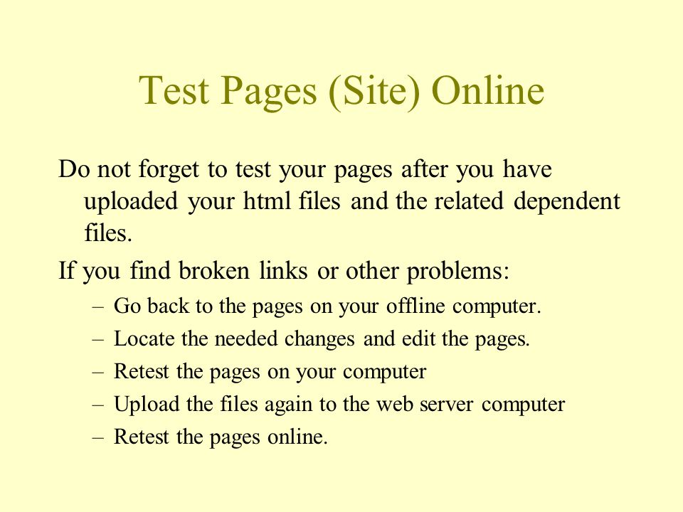 Test Pages (Site) Online Do not forget to test your pages after you have uploaded your html files and the related dependent files.
