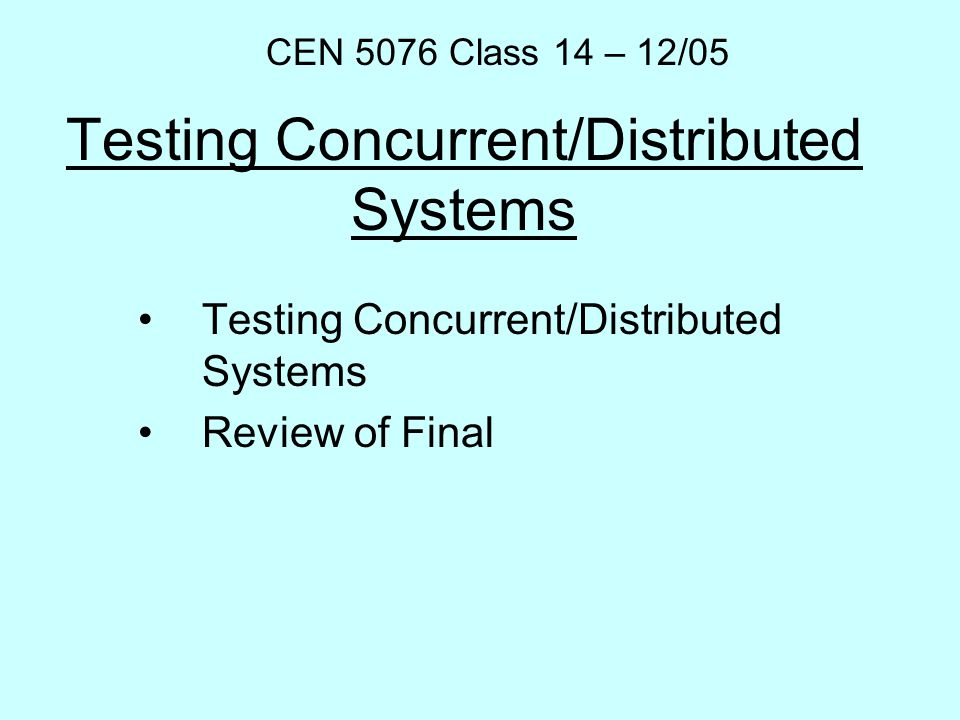 Testing Concurrent/Distributed Systems Review of Final CEN 5076 Class 14 – 12/05