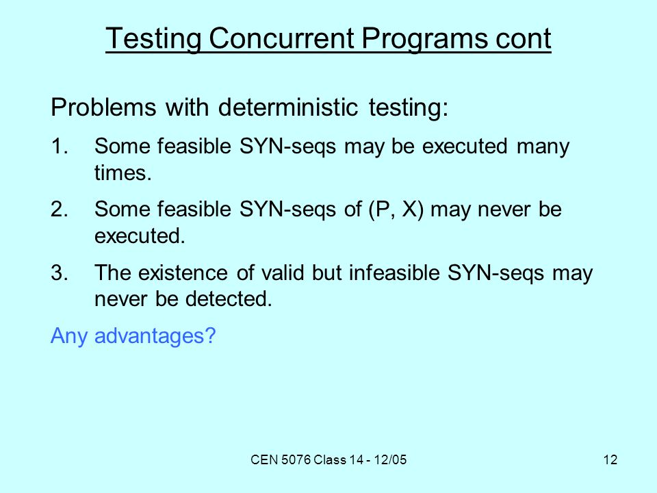 CEN 5076 Class 14 - 12/0512 Testing Concurrent Programs cont Problems with deterministic testing: 1.Some feasible SYN-seqs may be executed many times.