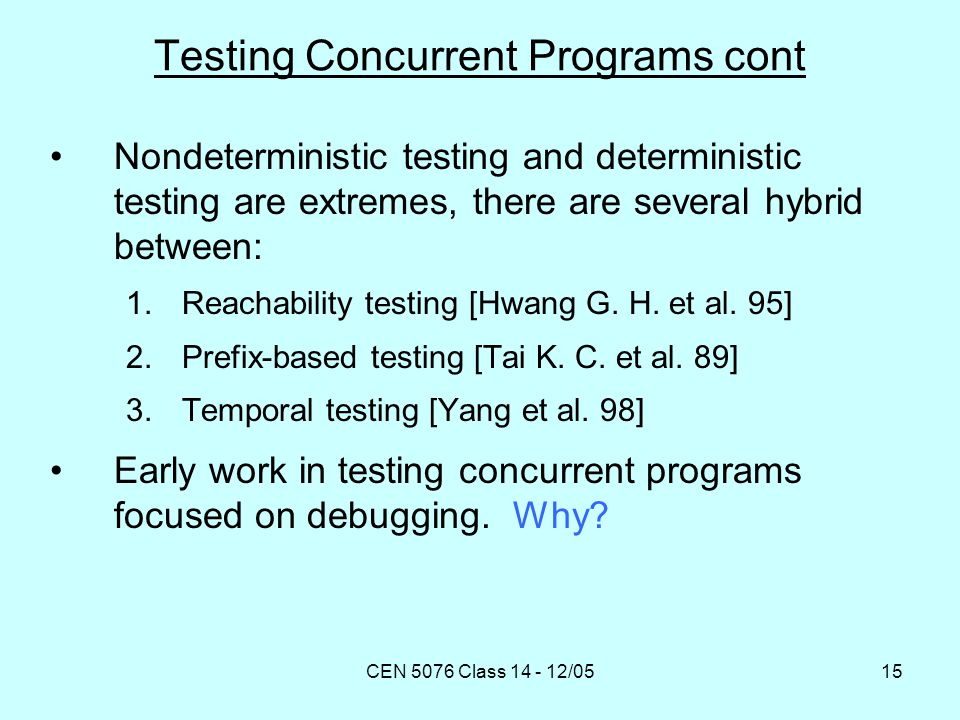 CEN 5076 Class 14 - 12/0515 Testing Concurrent Programs cont Nondeterministic testing and deterministic testing are extremes, there are several hybrid between: 1.Reachability testing [Hwang G.