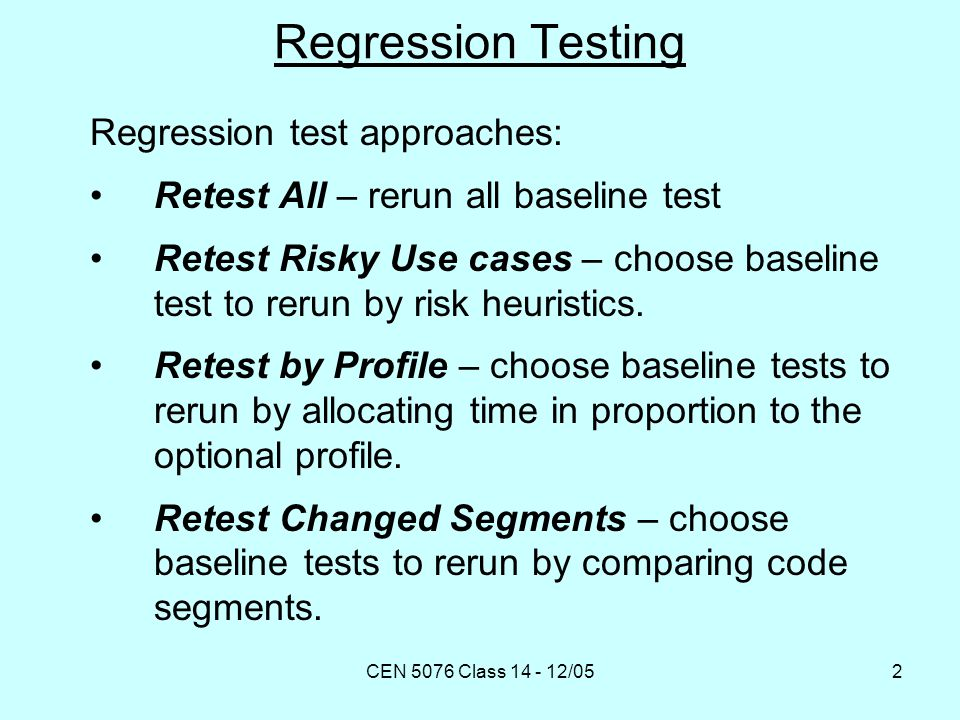 CEN 5076 Class 14 - 12/053 Regression Testing Regression test approaches: Retest Within Firewall – choose baseline tests to rerun by analyzing dependencies.
