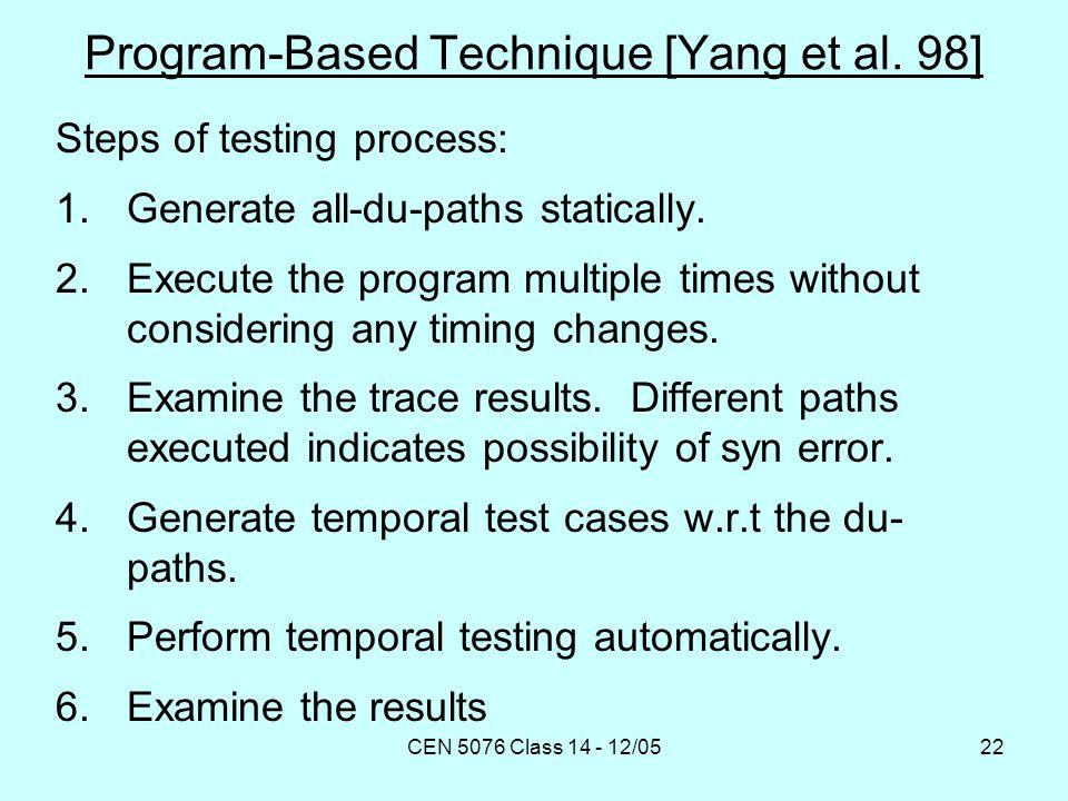 CEN 5076 Class 14 - 12/0522 Program-Based Technique [Yang et al. 98] Steps of testing process: 1.Generate all-du-paths statically. 2.Execute the progr
